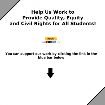 Help Us Work to  Provide Quality, Equity  and Civil Rights for All Students. You can support our working by clicking the link in the blue bar below.